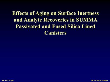 "Hit ""esc"" to quit hit any key to continue Effects of Aging on Surface Inertness and Analyte Recoveries in SUMMA Passivated and Fused Silica Lined Canisters."