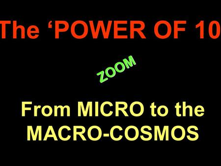 . ZOOM ZOOM The 'POWER OF 10' From MICRO to the MACRO-COSMOS.