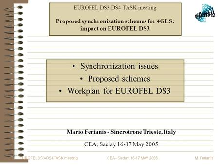 EUROFEL DS3-DS4 TASK meeting CEA - Saclay, 16-17 MAY 2005 M. Ferianis EUROFEL DS3-DS4 TASK meeting Proposed synchronization schemes for 4GLS: impact on.