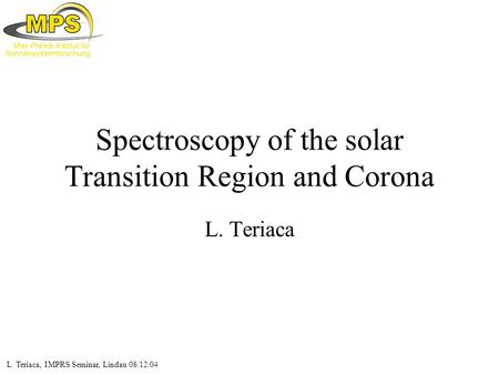 L. Teriaca, IMPRS Seminar, Lindau 08/12/04 Spectroscopy of the solar Transition Region and Corona L. Teriaca.