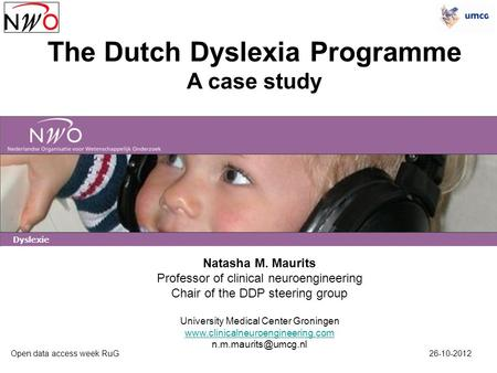 The Dutch Dyslexia Programme A case study Open data access week RuG 26-10-2012 Natasha M. Maurits Professor of clinical neuroengineering Chair of the DDP.