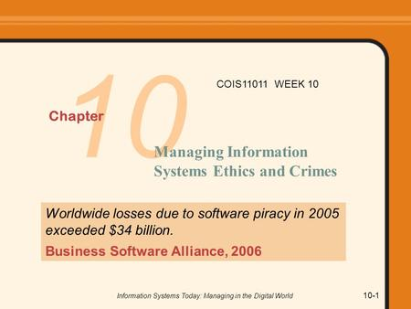 Information Systems Today: Managing in the Digital World 10-1 10 Chapter Managing Information Systems Ethics and Crimes Worldwide losses due to software.