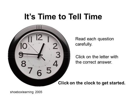 It's Time to Tell Time Read each question carefully. Click on the letter with the correct answer. shoeboxlearning 2005 Click on the clock to get started.
