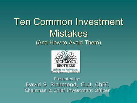 Ten Common Investment Mistakes (And How to Avoid Them) Presented by: David S. Richmond, CLU, ChFC Chairman & Chief Investment Officer.