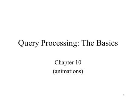 1 Query Processing: The Basics Chapter 10 (animations)