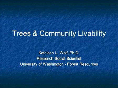 Trees & Community Livability Kathleen L. Wolf, Ph.D. Research Social Scientist University of Washington - Forest Resources Kathleen L. Wolf, Ph.D. Research.