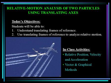 RELATIVE-MOTION ANALYSIS OF TWO PARTICLES USING TRANSLATING AXES Today's Objectives: Students will be able to: 1.Understand translating frames of reference.