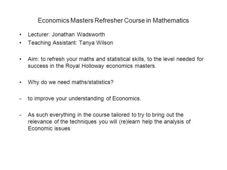 Economics Masters Refresher Course in Mathematics Lecturer: Jonathan Wadsworth Teaching Assistant: Tanya Wilson Aim: to refresh your maths and statistical.