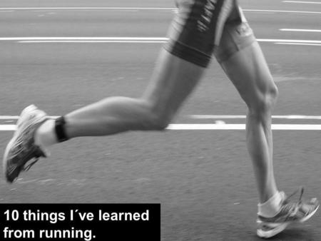 10 things I´ve learned from running.. I run with my head, not my shoes. 1.