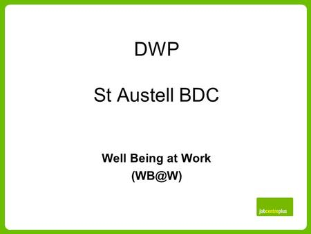 DWP St Austell BDC Well Being at Work Useful information The Office houses 250 staff. Processes Benefit Claims: Employment Support Allowance,