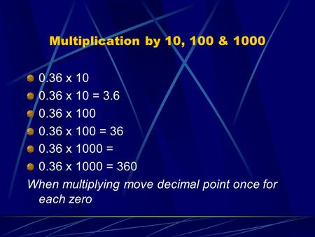 Multiplication by 10, 100 & 1000 0.36 x 10 0.36 x 10 = 3.6 0.36 x 100 0.36 x 100 = 36 0.36 x 1000 = 0.36 x 1000 = 360 When multiplying move decimal point.