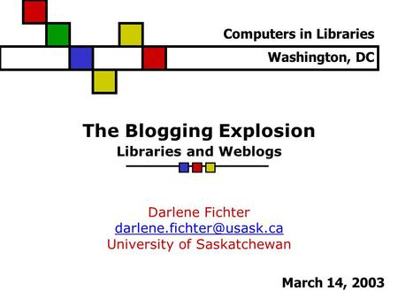 The Blogging Explosion Libraries and Weblogs Darlene Fichter University of Saskatchewan Computers in Libraries Washington, DC.