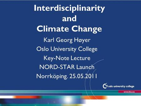 Høgskolen i Oslo Interdisciplinarity and Climate Change Karl Georg Høyer Oslo University College Key-Note Lecture NORD-STAR Launch Norrköping. 25.05.2011.