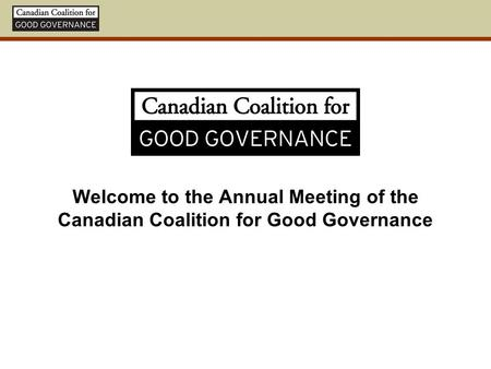 Welcome to the Annual Meeting of the Canadian Coalition for Good Governance.