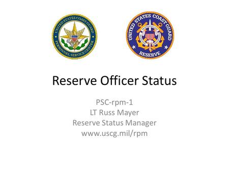 Reserve Officer Status PSC-rpm-1 LT Russ Mayer Reserve Status Manager www.uscg.mil/rpm.