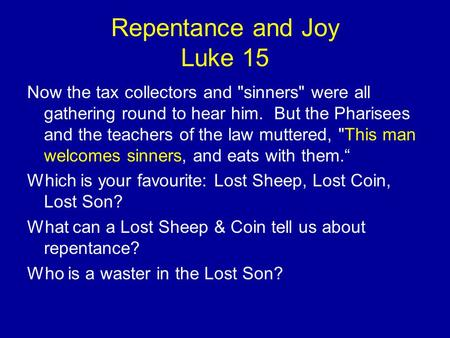 Repentance and Joy Luke 15 Now the tax collectors and sinners were all gathering round to hear him. But the Pharisees and the teachers of the law muttered,