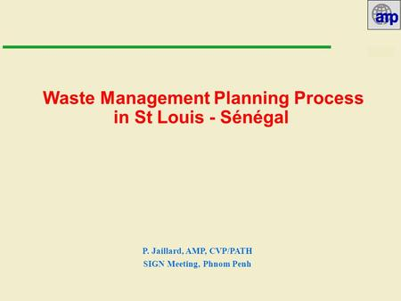 10/07/02 Waste Management Planning Process in St Louis - Sénégal P. Jaillard, AMP, CVP/PATH SIGN Meeting, Phnom Penh.