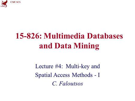 CMU SCS 15-826: Multimedia Databases and Data Mining Lecture #4: Multi-key and Spatial Access Methods - I C. Faloutsos.