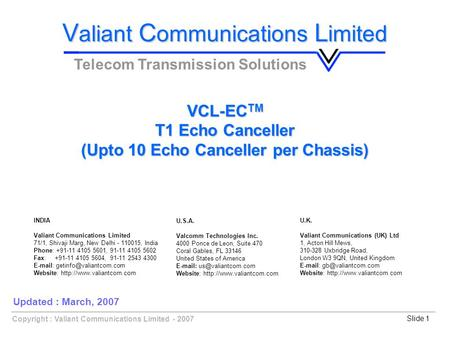 Slide 1Copyright : Valiant Communications Limited - 2007 VCL-EC TM T1 Echo Canceller (Upto 10 Echo Canceller per Chassis) V aliant C ommunications L imited.