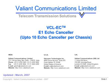 Copyright : Valiant Communications Limited - 2007Slide 1 VCL-EC TM E1 Echo Canceller (Upto 10 Echo Canceller per Chassis) V aliant C ommunications L imited.