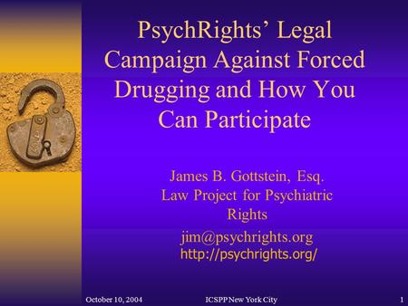 October 10, 2004ICSPP New York City1 PsychRights' Legal Campaign Against Forced Drugging and How You Can Participate James B. Gottstein, Esq. Law Project.