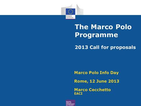 Executive Agency for Competitiveness and Innovation The Marco Polo Programme 2013 Call for proposals Marco Polo Info Day Rome, 12 June 2013 Marco Cecchetto.