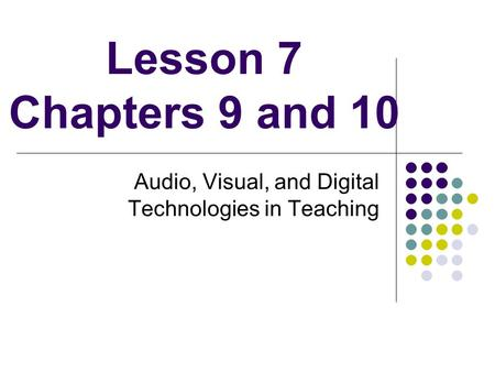Lesson 7 Chapters 9 and 10 Audio, Visual, and Digital Technologies in Teaching.