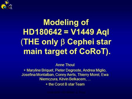 Corot 2009 - HD180642 - A.Thoul Modeling of HD180642 = V1449 Aql (THE only  Cephei star main target of CoRoT). Anne Thoul + Maryline Briquet, Pieter Degroote,