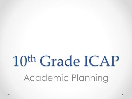 10 th Grade ICAP Academic Planning. Overview 1.Review credits and graduation requirements 2.Review transcripts to help complete credit check and determine.