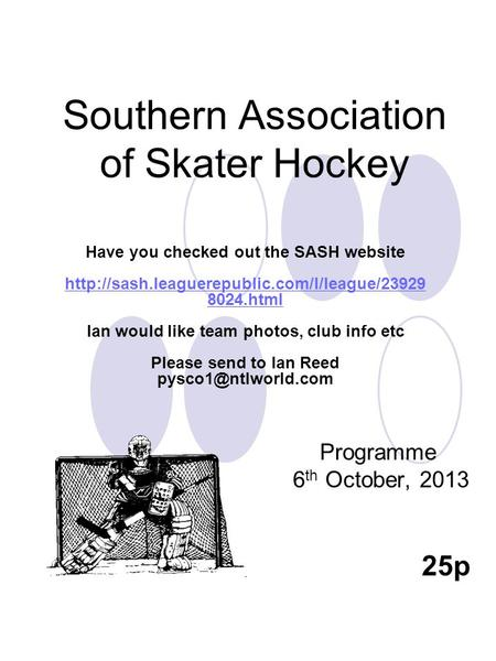 Southern Association of Skater Hockey Programme 6 th October, 2013 25p Have you checked out the SASH website