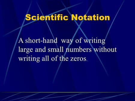 Scientific Notation A short-hand way of writing