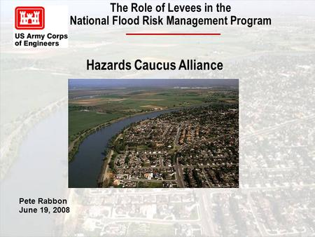 The Role of Levees in the National Flood Risk Management Program Pete Rabbon June 19, 2008 Hazards Caucus Alliance.