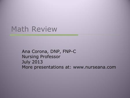 Math Review Ana Corona, DNP, FNP-C Nursing Professor July 2013 More presentations at: www.nurseana.com.
