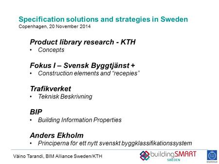 SWEDEN Specification solutions and strategies in Sweden Copenhagen, 20 November 2014 Väino Tarandi, BIM Alliance Sweden/KTH Product library research -