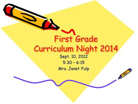 First Grade Curriculum Night 2014 Sept. 10, 2012 5:30 – 6:15 Mrs. Janet Fulp.