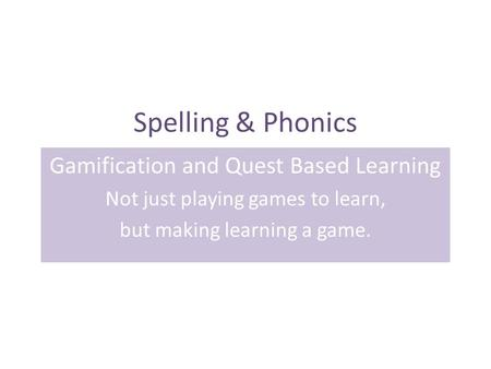 Spelling & Phonics Gamification and Quest Based Learning Not just playing games to learn, but making learning a game.