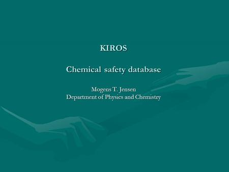 KIROS Chemical safety database Mogens T. Jensen Department of Physics and Chemistry.