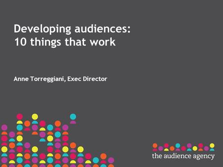 Developing audiences: 10 things that work Anne Torreggiani, Exec Director.