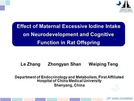10 th AOTA CONGRESS Effect of Maternal Excessive Iodine Intake on Neurodevelopment and Cognitive Function in Rat Offspring Le Zhang Zhongyan Shan Weiping.