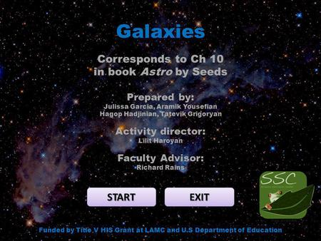 Galaxies START EXIT Funded by Title V HIS Grant at LAMC and U.S Department of Education Corresponds to Ch 10 in book Astro by Seeds Prepared by: Julissa.