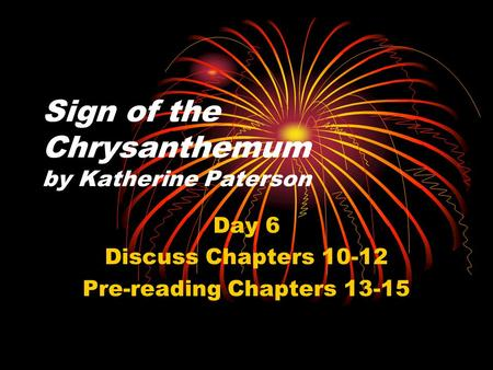 Sign of the Chrysanthemum by Katherine Paterson Day 6 Discuss Chapters 10-12 Pre-reading Chapters 13-15.
