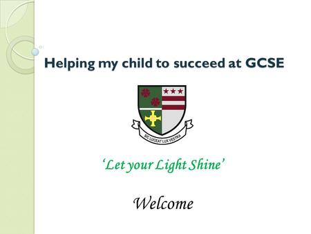 Helping my child to succeed at GCSE Welcome 'Let your Light Shine'