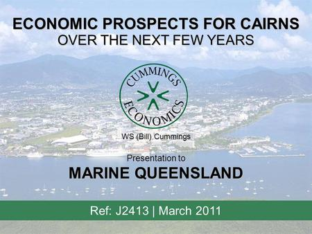 ECONOMIC PROSPECTS FOR CAIRNS OVER THE NEXT FEW YEARS Ref: J2413 | March 2011 Presentation to MARINE QUEENSLAND WS (Bill) Cummings.