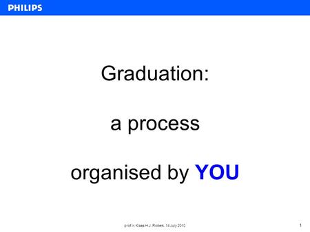 Prof.ir. Klaas H.J. Robers, 14 July 2010 1 Graduation: a process organised by YOU.