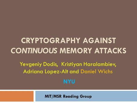 CRYPTOGRAPHY AGAINST CONTINUOUS MEMORY ATTACKS Yevgeniy Dodis, Kristiyan Haralambiev, Adriana Lopez-Alt and Daniel Wichs MIT/MSR Reading Group NYU.