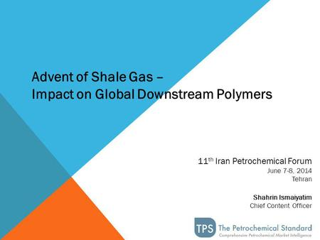 11 th Iran Petrochemical Forum June 7-8, 2014 Tehran Shahrin Ismaiyatim Chief Content Officer Advent of Shale Gas – Impact on Global Downstream Polymers.