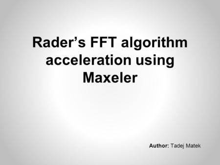 Rader's FFT algorithm acceleration using Maxeler Author: Tadej Matek.