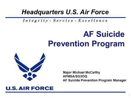 I n t e g r i t y - S e r v i c e - E x c e l l e n c e Headquarters U.S. Air Force AF Suicide Prevention Program 1 Major Michael McCarthy AFMSA/SG3OQ.