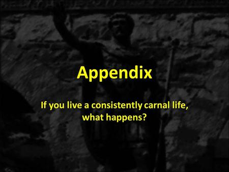 Appendix If you live a consistently carnal life, what happens?