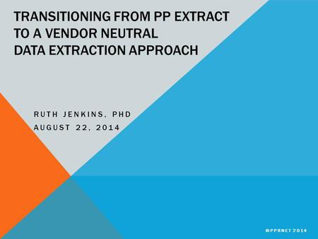 TRANSITIONING FROM PP EXTRACT TO A VENDOR NEUTRAL DATA EXTRACTION APPROACH RUTH JENKINS, PHD AUGUST 22, 2014 ©PPRNET 2014.